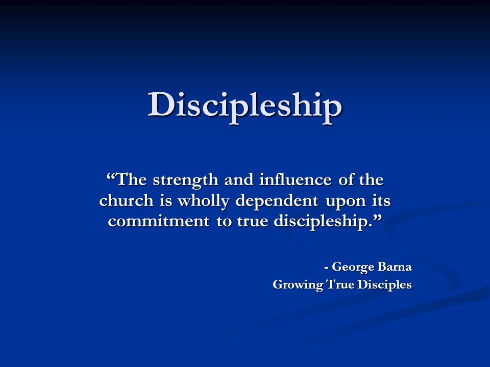 Discipleship The strength and influence of the church is wholly dependent upon its commitment to true discipleship.