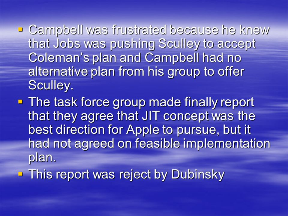 Campbell was frustrated because he knew that Jobs was pushing Sculley to accept Coleman's plan and Campbell had no alternative plan from his group to offer Sculley.