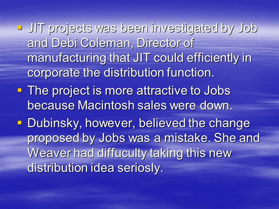JIT projects was been investigated by Job and Debi Coleman, Director of manufacturing that JIT could efficiently in corporate the distribution function.