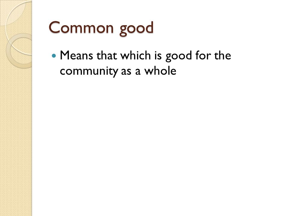 Common good Means that which is good for the community as a whole