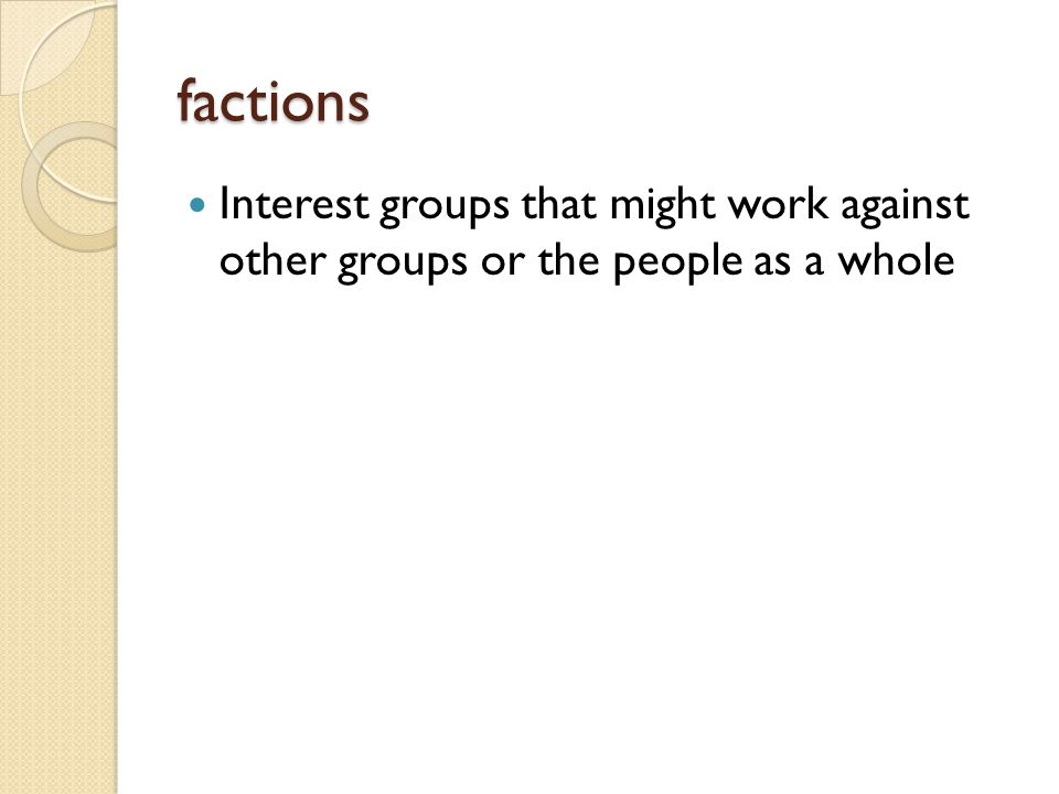 factions Interest groups that might work against other groups or the people as a whole