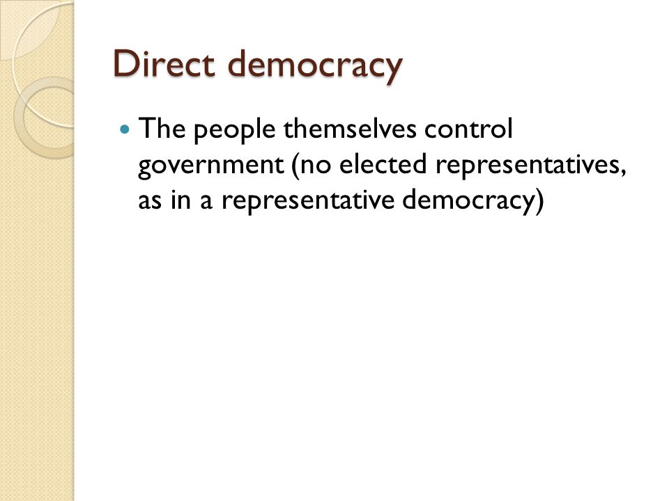 Direct democracy The people themselves control government (no elected representatives, as in a representative democracy)
