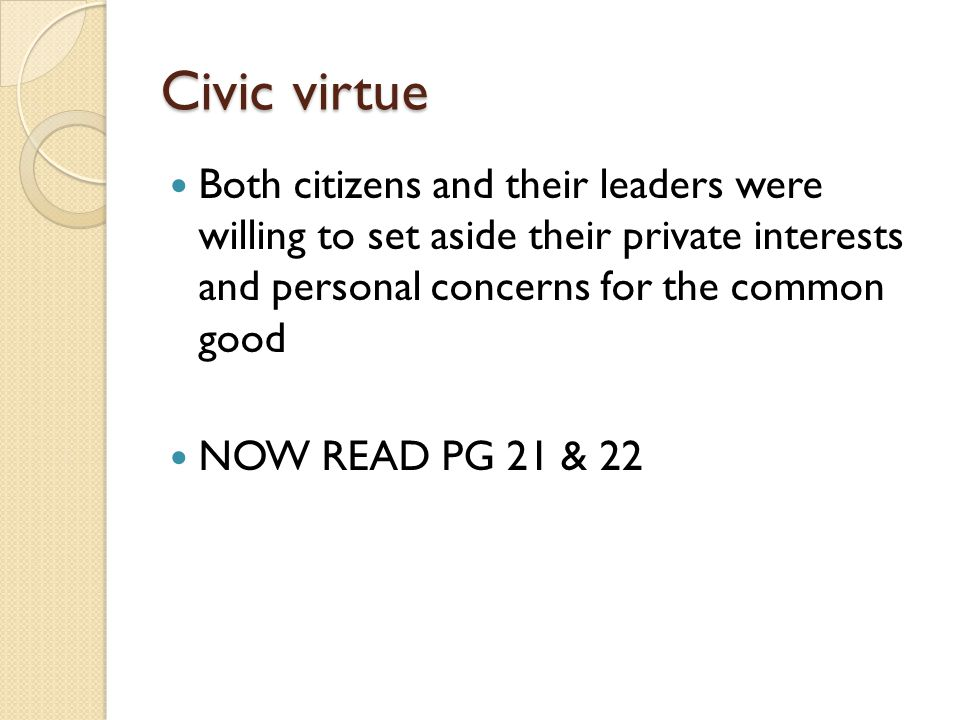Civic virtue Both citizens and their leaders were willing to set aside their private interests and personal concerns for the common good.