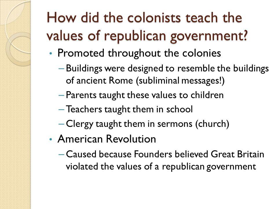 How did the colonists teach the values of republican government