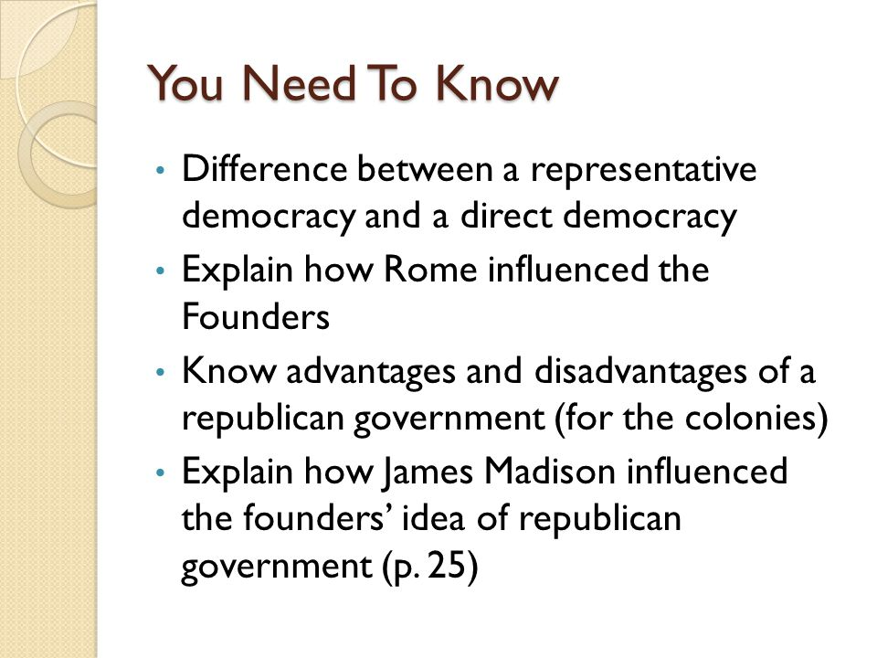 You Need To Know Difference between a representative democracy and a direct democracy. Explain how Rome influenced the Founders.