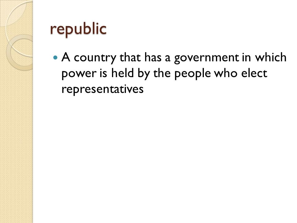 republic A country that has a government in which power is held by the people who elect representatives.