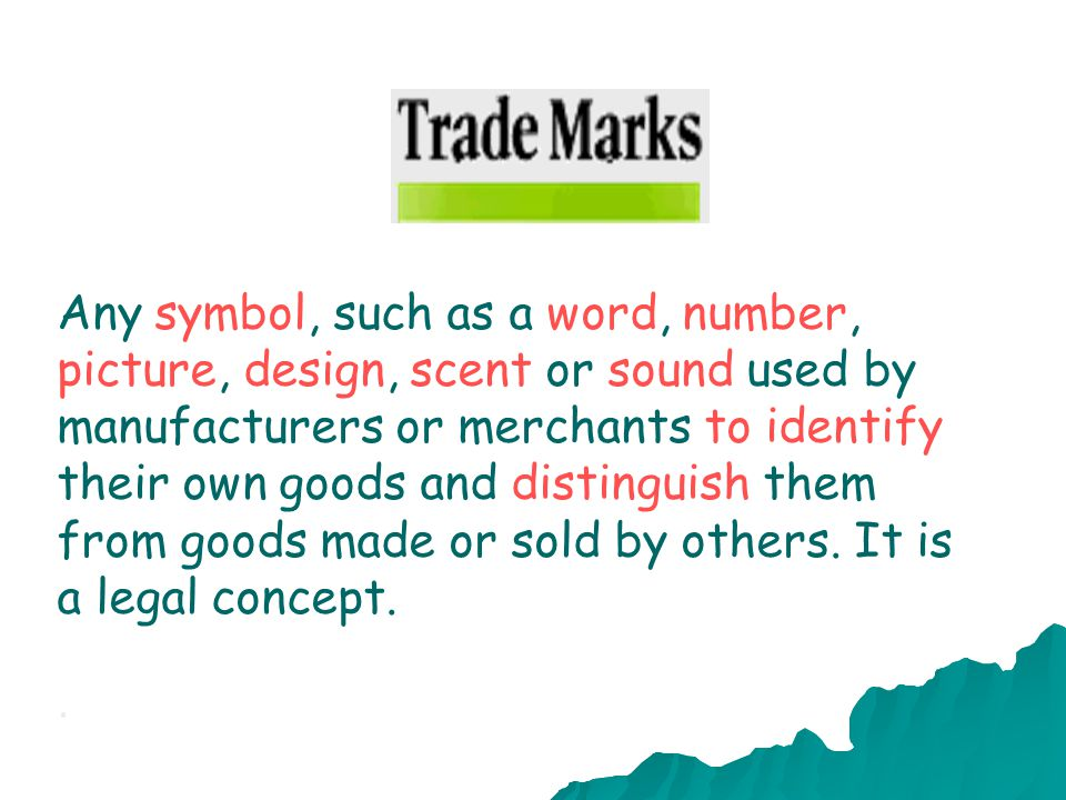 Any symbol, such as a word, number, picture, design, scent or sound used by manufacturers or merchants to identify their own goods and distinguish them from goods made or sold by others. It is a legal concept.