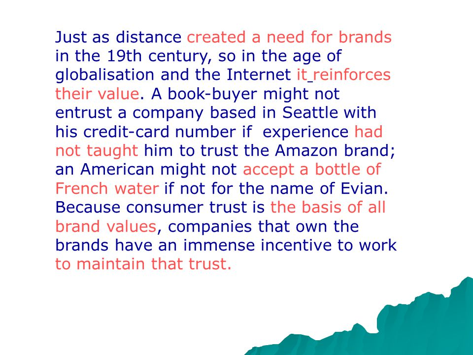 Just as distance created a need for brands in the 19th century, so in the age of globalisation and the Internet it reinforces their value.
