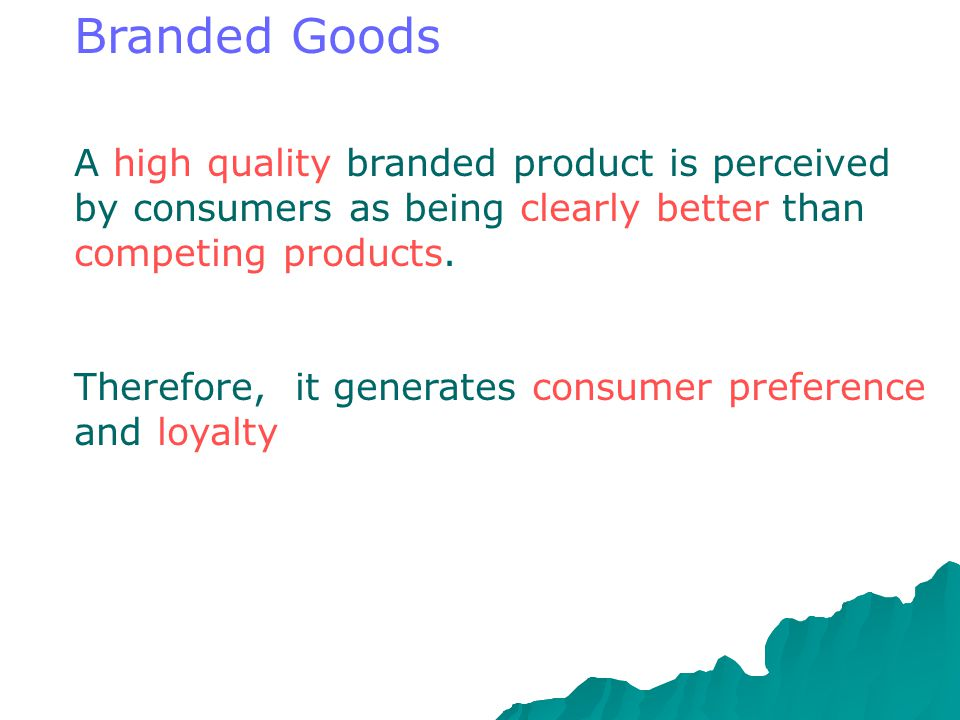 Branded Goods A high quality branded product is perceived by consumers as being clearly better than competing products.