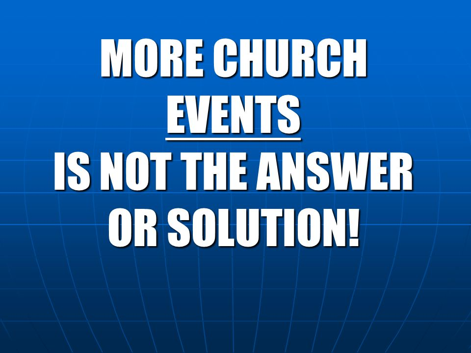 MORE CHURCH EVENTS IS NOT THE ANSWER OR SOLUTION!
