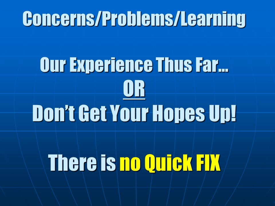 Concerns/Problems/Learning Our Experience Thus Far… OR Don't Get Your Hopes Up.