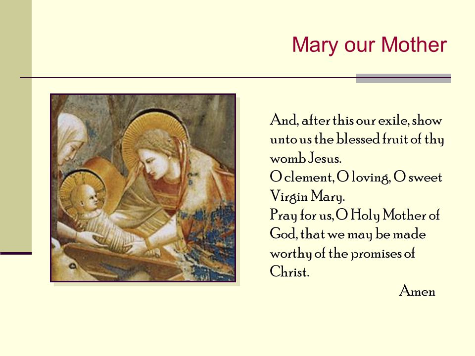 Mary our Mother And, after this our exile, show unto us the blessed fruit of thy womb Jesus. O clement, O loving, O sweet Virgin Mary.