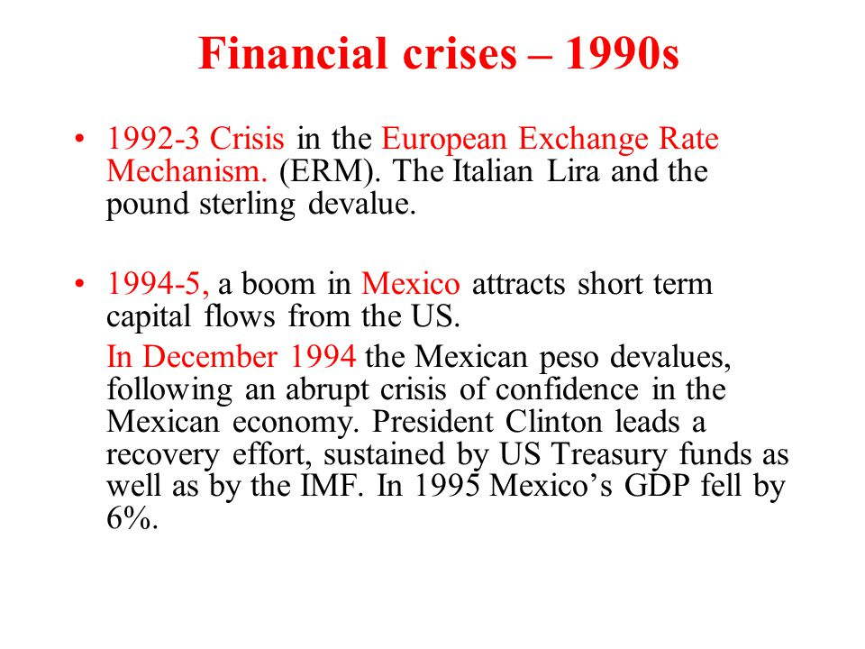 Financial crises – 1990s 1992-3 Crisis in the European Exchange Rate Mechanism. (ERM). The Italian Lira and the pound sterling devalue.