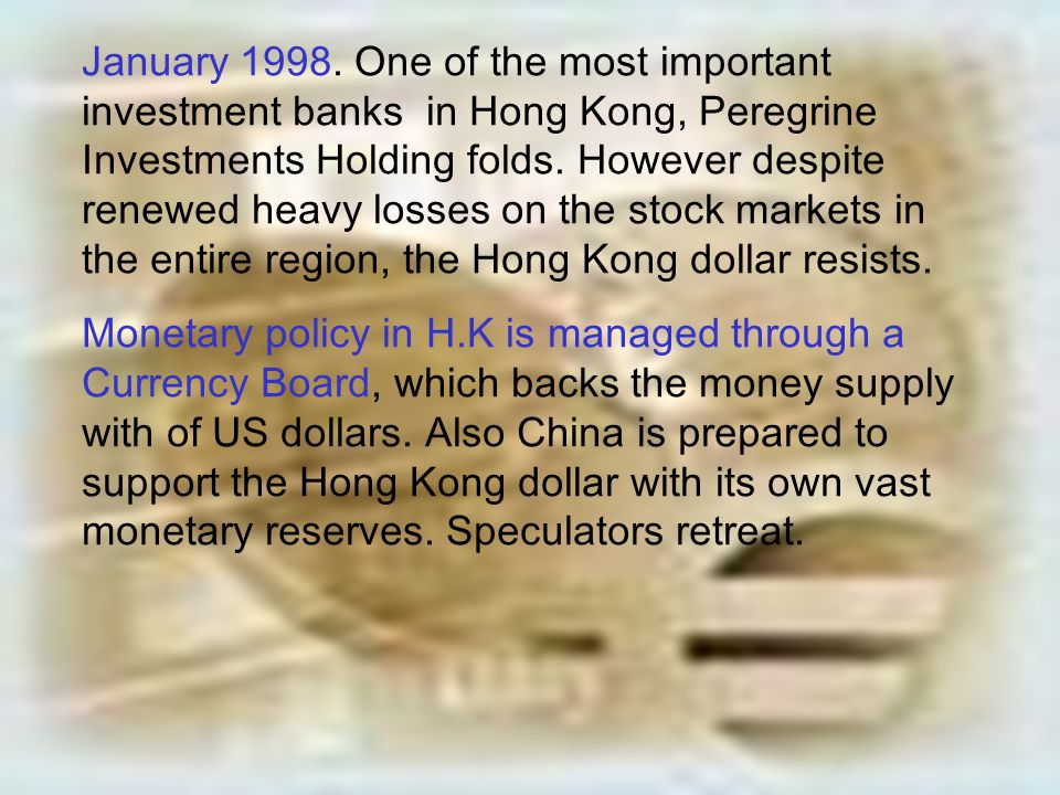 January 1998. One of the most important investment banks in Hong Kong, Peregrine Investments Holding folds. However despite renewed heavy losses on the stock markets in the entire region, the Hong Kong dollar resists.