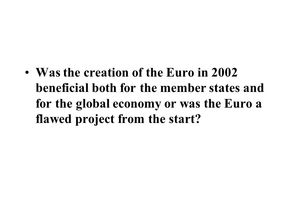 Was the creation of the Euro in 2002 beneficial both for the member states and for the global economy or was the Euro a flawed project from the start
