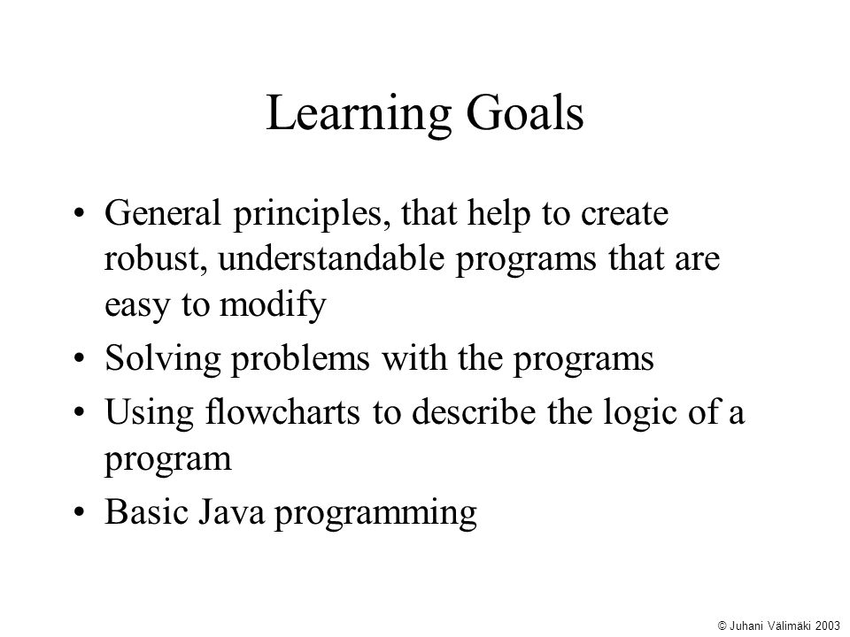 Learning Goals General principles, that help to create robust, understandable programs that are easy to modify.
