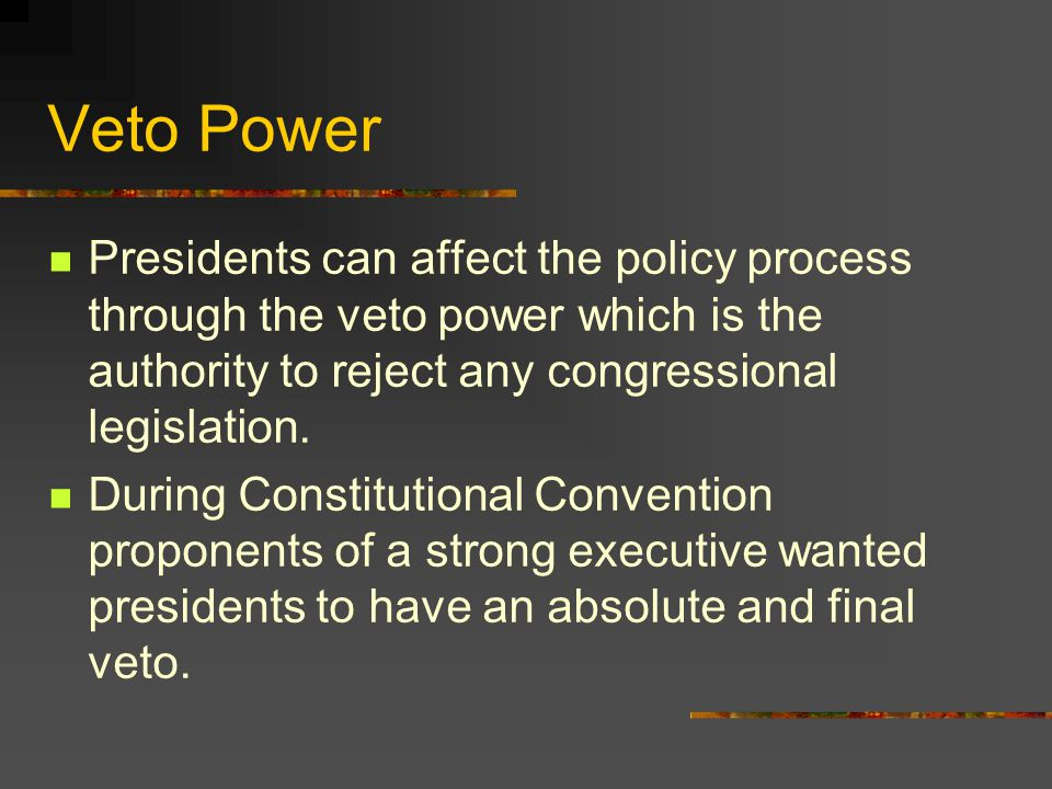Veto Power Presidents can affect the policy process through the veto power which is the authority to reject any congressional legislation.