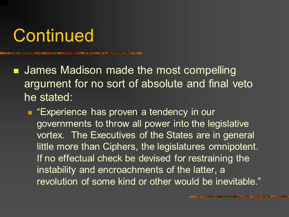 Continued James Madison made the most compelling argument for no sort of absolute and final veto he stated: