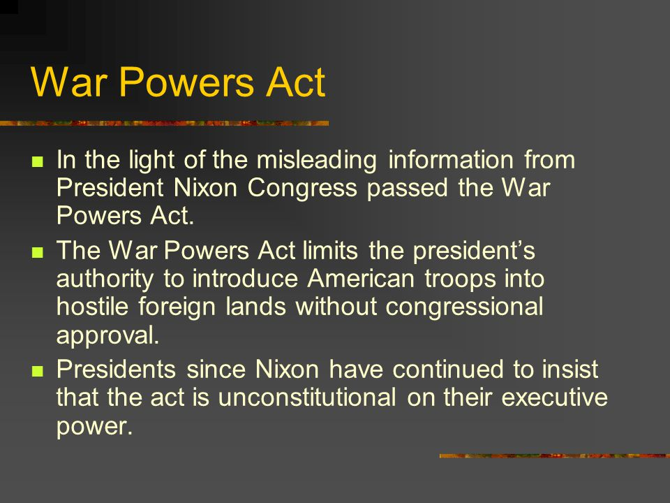 War Powers Act In the light of the misleading information from President Nixon Congress passed the War Powers Act.