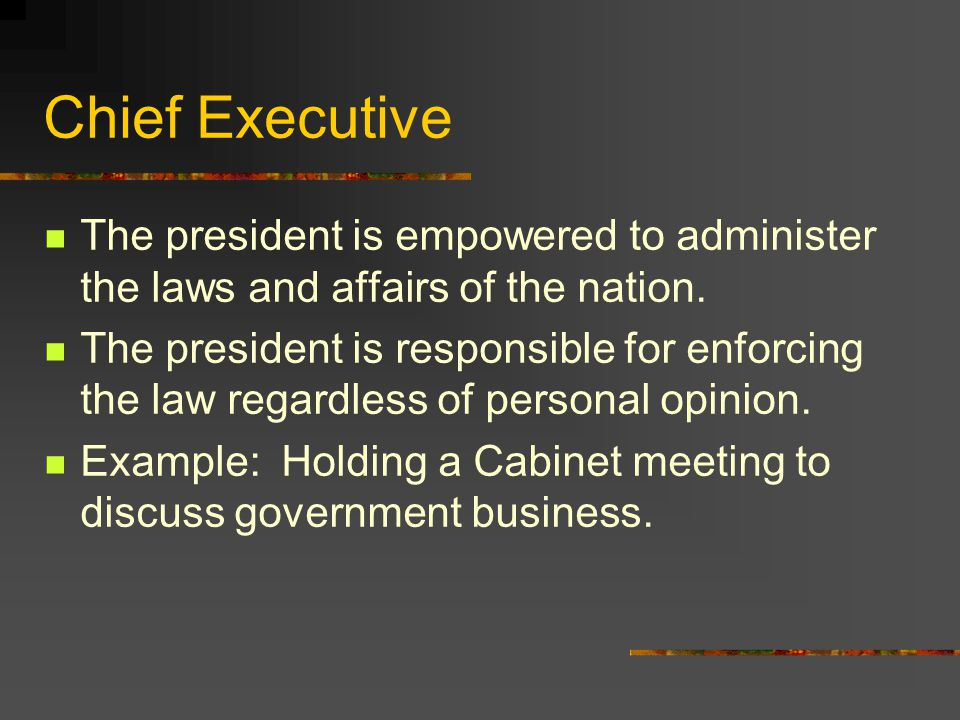 Chief Executive The president is empowered to administer the laws and affairs of the nation.