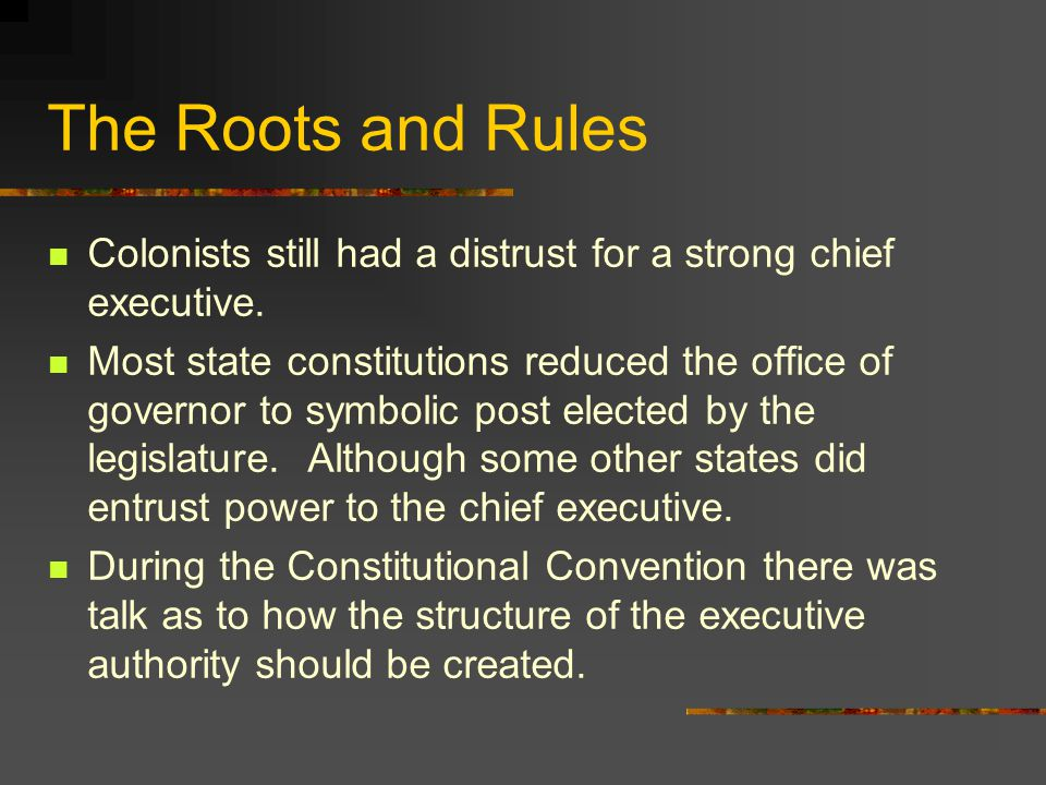 The Roots and Rules Colonists still had a distrust for a strong chief executive.