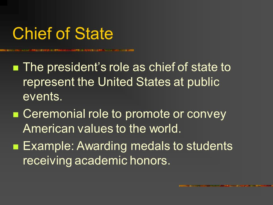 Chief of State The president's role as chief of state to represent the United States at public events.