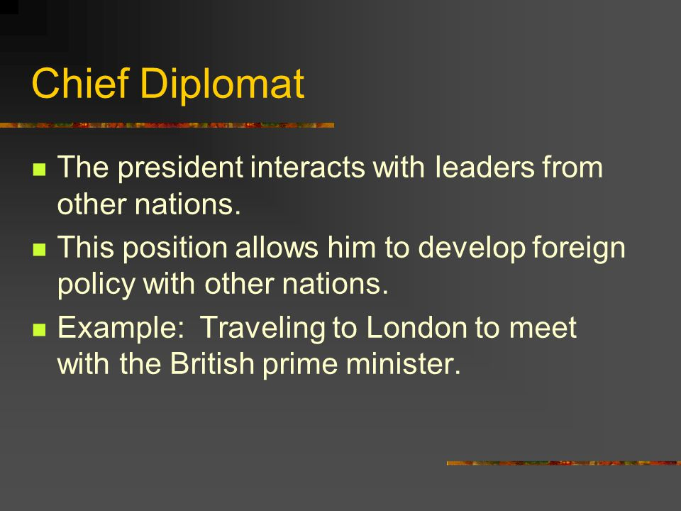 Chief Diplomat The president interacts with leaders from other nations. This position allows him to develop foreign policy with other nations.