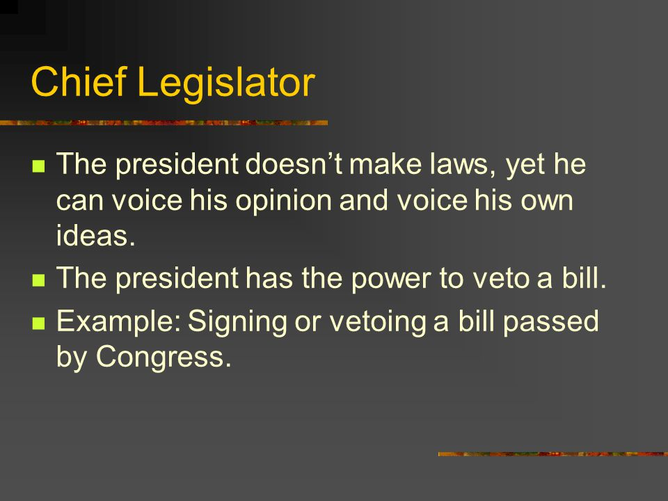 Chief Legislator The president doesn't make laws, yet he can voice his opinion and voice his own ideas.