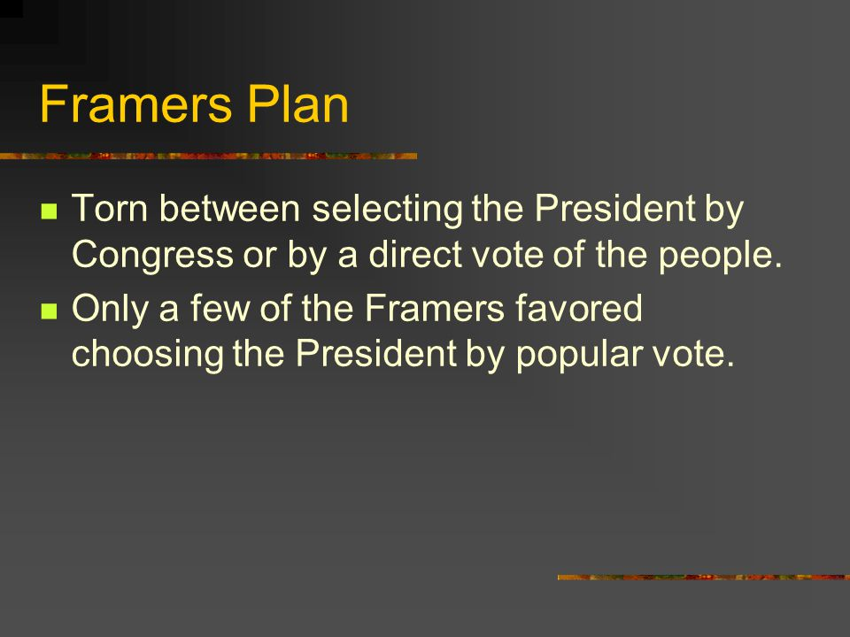 Framers Plan Torn between selecting the President by Congress or by a direct vote of the people.