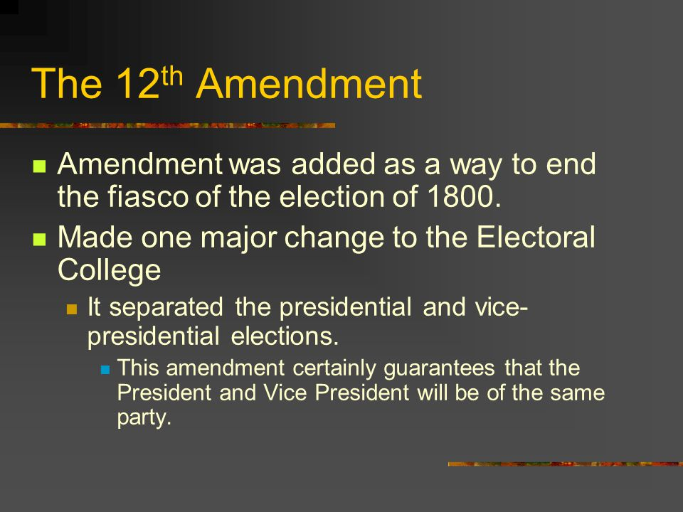 The 12th Amendment Amendment was added as a way to end the fiasco of the election of 1800. Made one major change to the Electoral College.