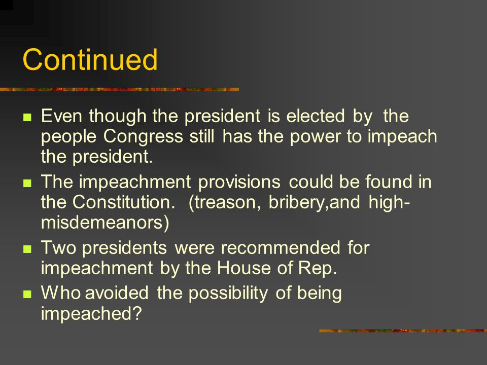 Continued Even though the president is elected by the people Congress still has the power to impeach the president.