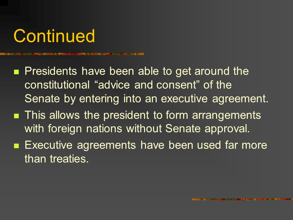 Continued Presidents have been able to get around the constitutional advice and consent of the Senate by entering into an executive agreement.