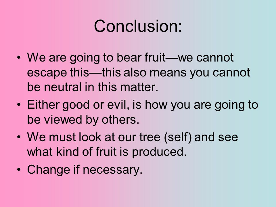 Conclusion: We are going to bear fruit—we cannot escape this—this also means you cannot be neutral in this matter.