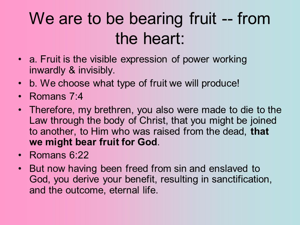 We are to be bearing fruit -- from the heart: