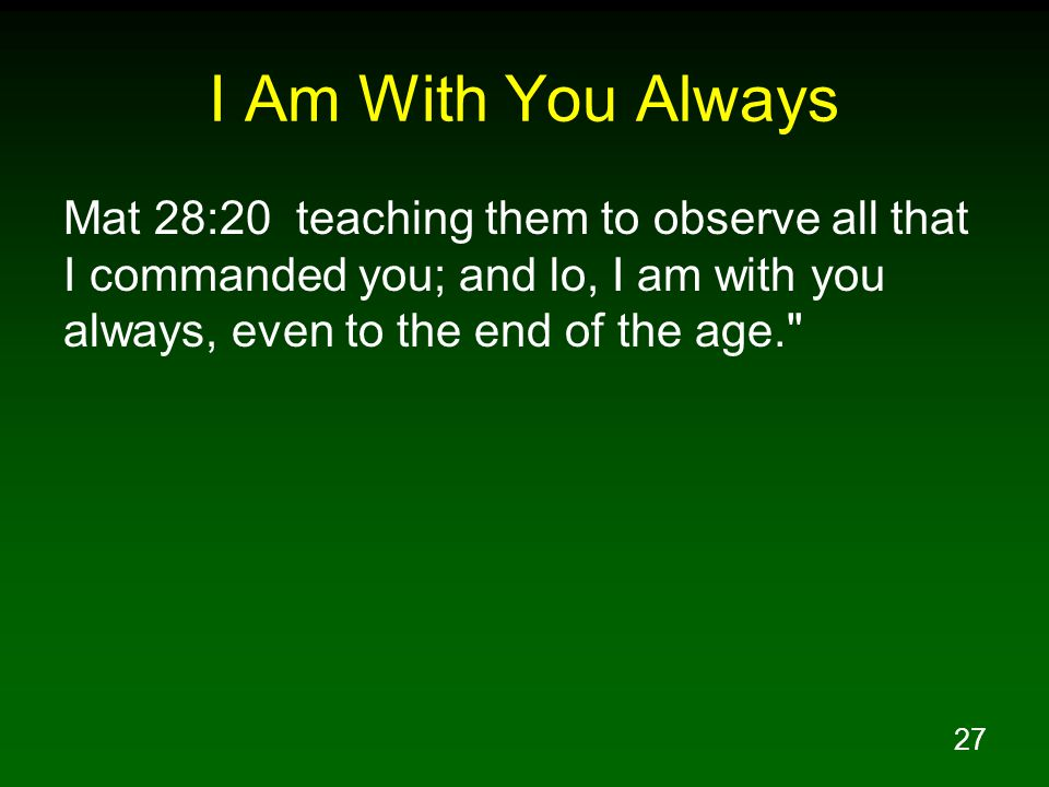 I Am With You Always Mat 28:20 teaching them to observe all that I commanded you; and lo, I am with you always, even to the end of the age.