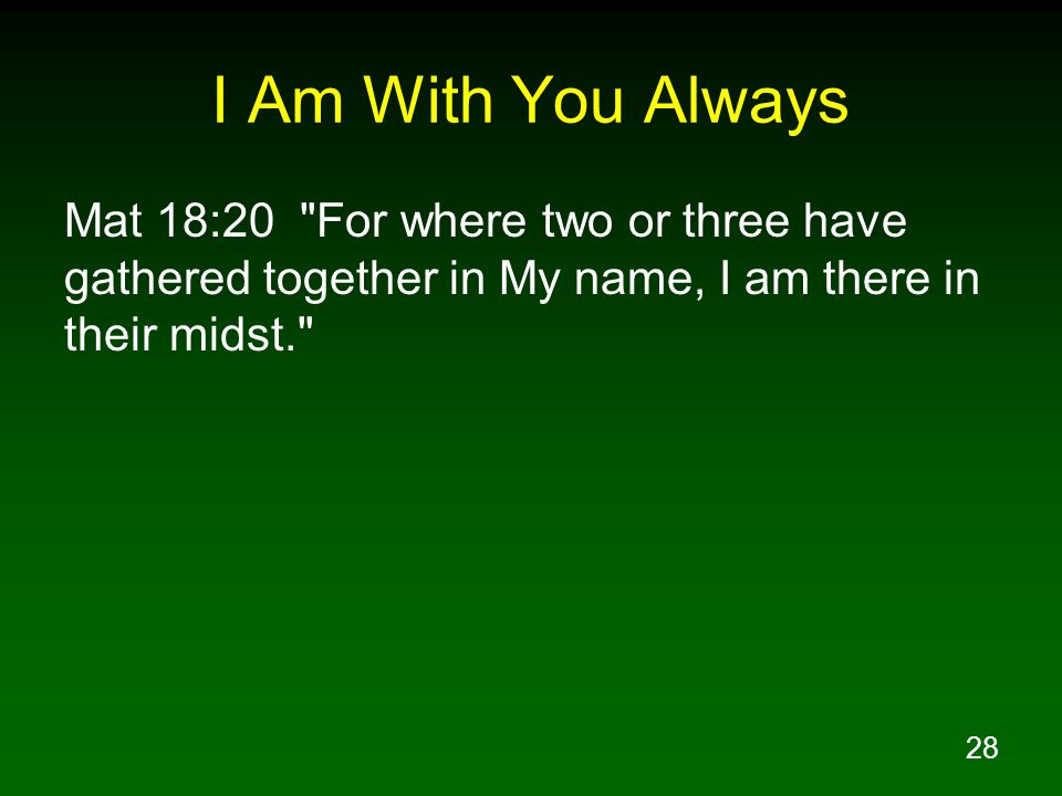 I Am With You Always Mat 18:20 For where two or three have gathered together in My name, I am there in their midst.