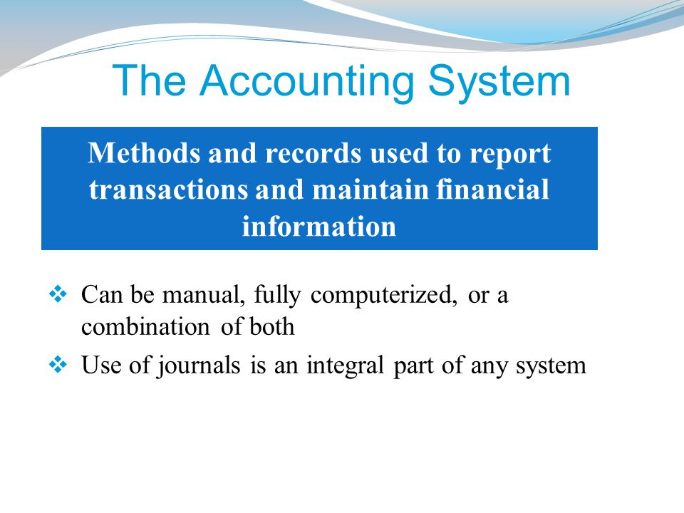 The Accounting System Methods and records used to report transactions and maintain financial information.