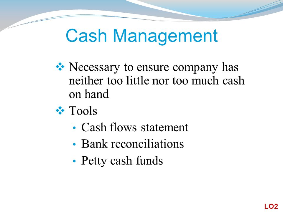 Cash Management Necessary to ensure company has neither too little nor too much cash on hand. Tools.
