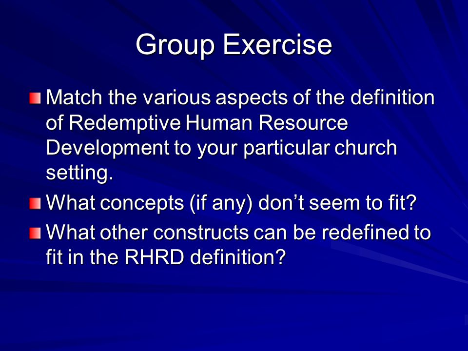 Group Exercise Match the various aspects of the definition of Redemptive Human Resource Development to your particular church setting.