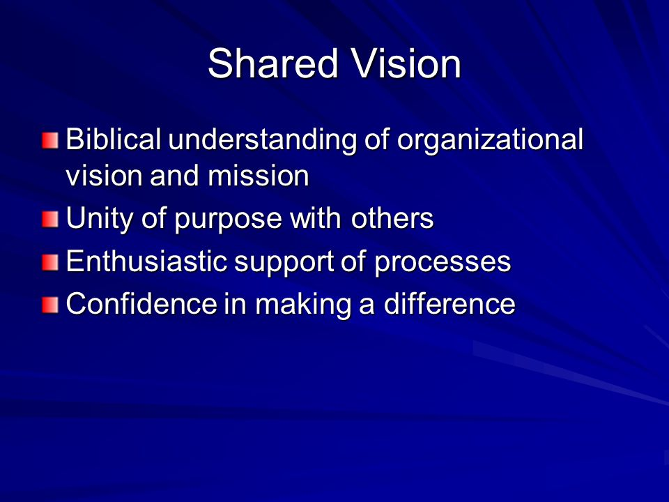 Shared Vision Biblical understanding of organizational vision and mission. Unity of purpose with others.