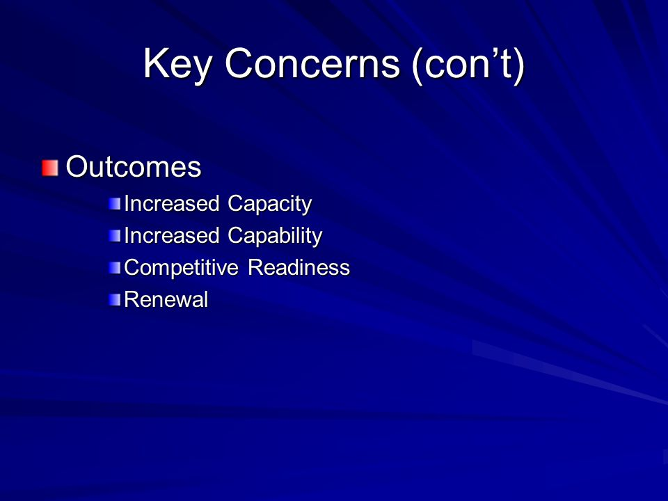 Key Concerns (con't) Outcomes Increased Capacity Increased Capability