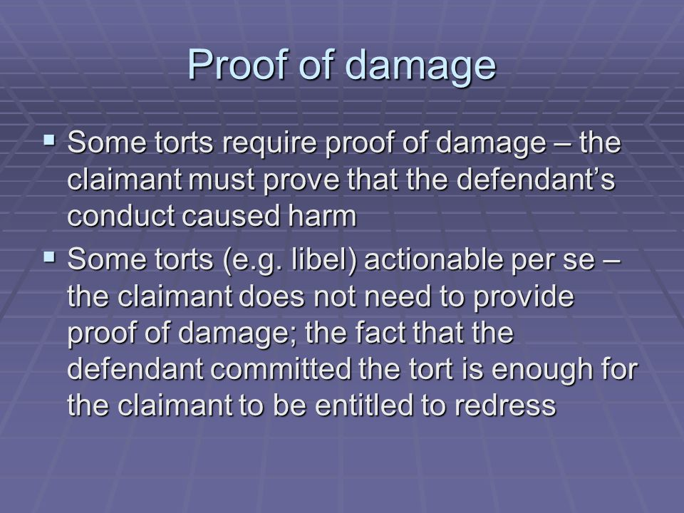 Proof of damage Some torts require proof of damage – the claimant must prove that the defendant's conduct caused harm.
