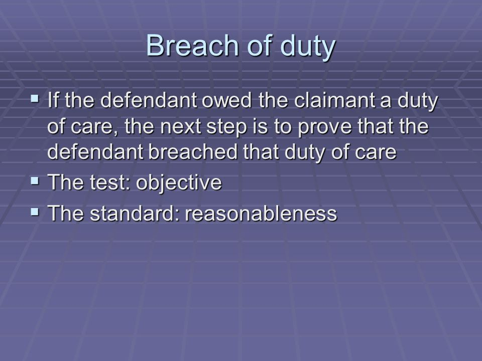 Breach of duty If the defendant owed the claimant a duty of care, the next step is to prove that the defendant breached that duty of care.