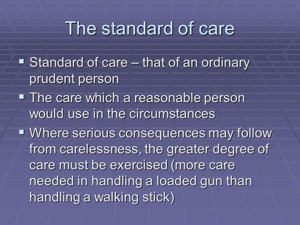 The standard of care Standard of care – that of an ordinary prudent person. The care which a reasonable person would use in the circumstances.