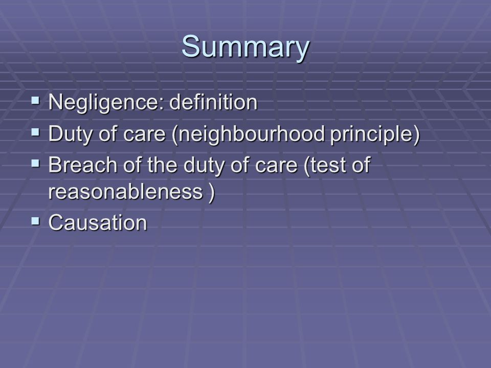 Summary Negligence: definition Duty of care (neighbourhood principle)