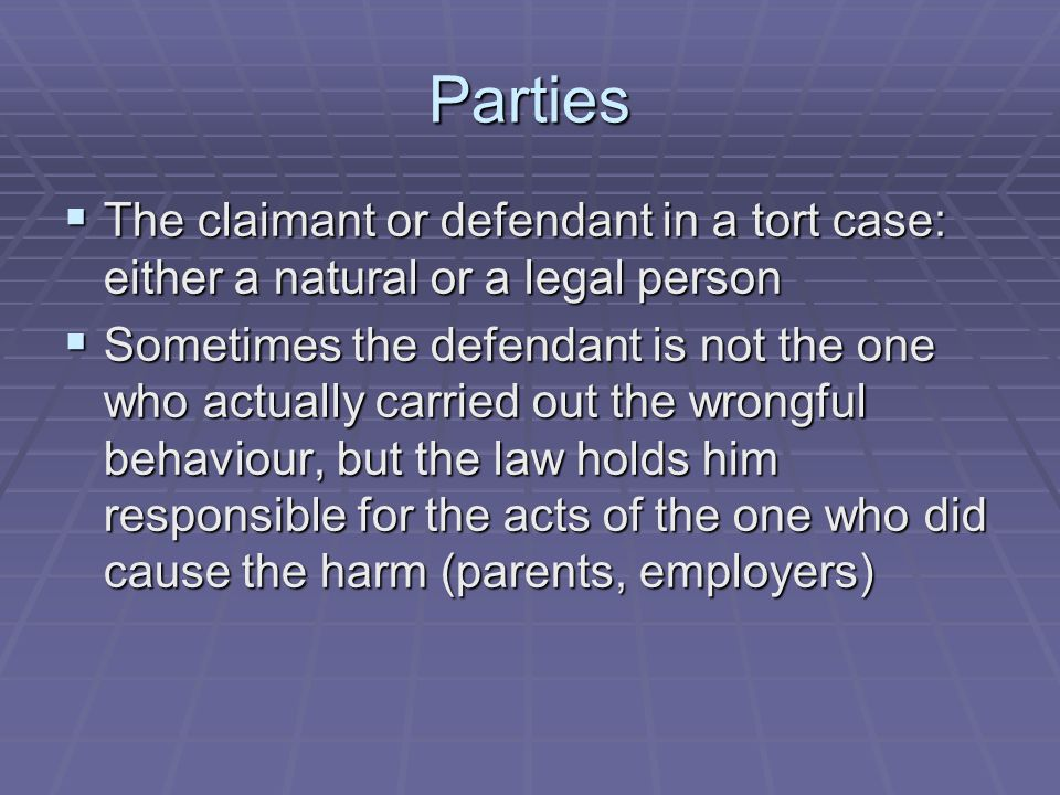 Parties The claimant or defendant in a tort case: either a natural or a legal person.