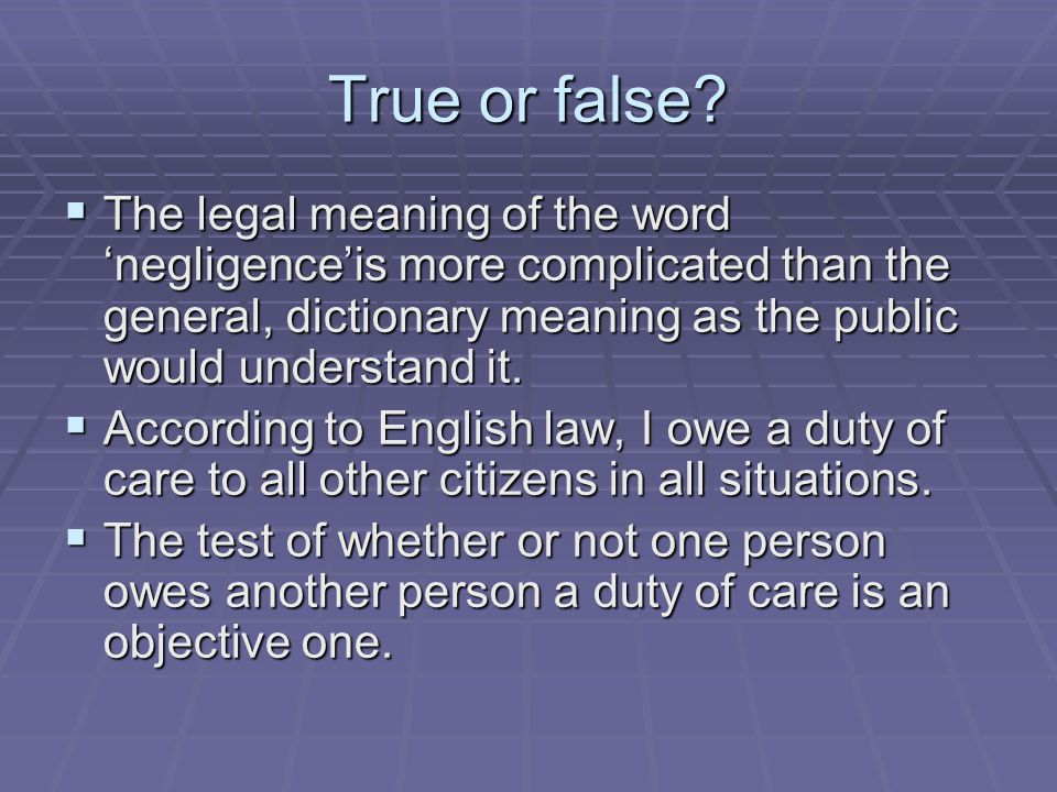 True or false The legal meaning of the word 'negligence'is more complicated than the general, dictionary meaning as the public would understand it.