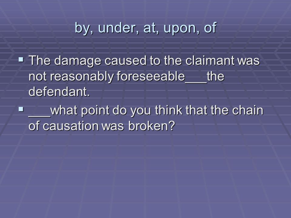 by, under, at, upon, of The damage caused to the claimant was not reasonably foreseeable___the defendant.
