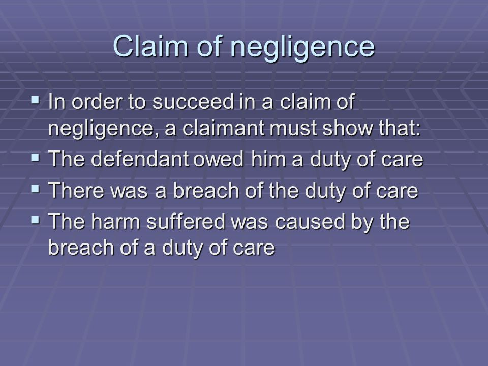 Claim of negligence In order to succeed in a claim of negligence, a claimant must show that: The defendant owed him a duty of care.