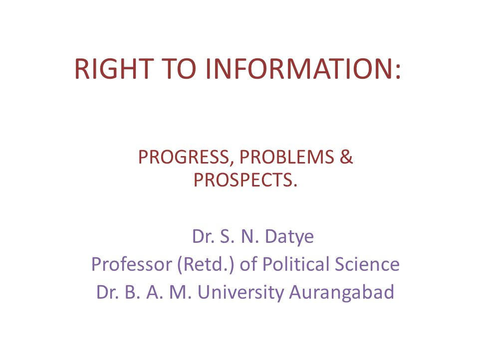 RIGHT TO INFORMATION: PROGRESS, PROBLEMS & PROSPECTS. Dr. S. N. Datye